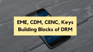 EME, CDM, AES, CENC, and Keys - The Essential Building Blocks of DRM