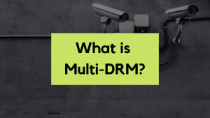 Multi-DRM - Why is it critical to your infrastructure?