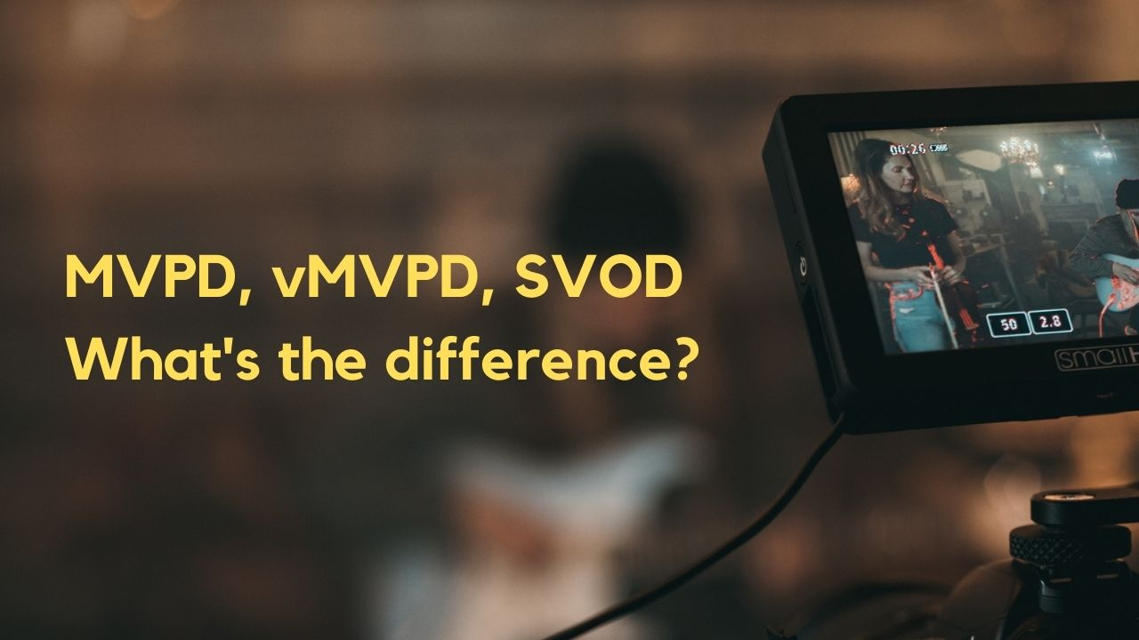 MVPD, vMVPD, SVOD – Differences and Similarities Simplified