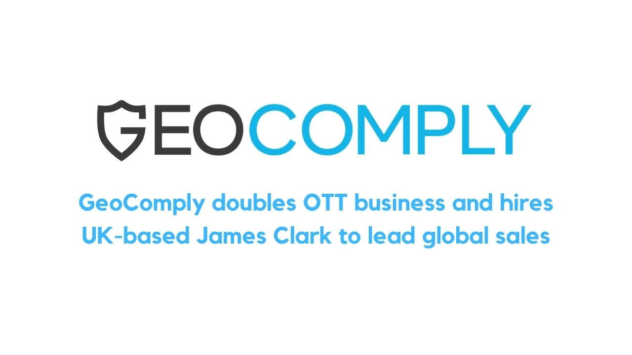 GeoComply doubles OTT business and hires UK-based James Clark to lead global sales