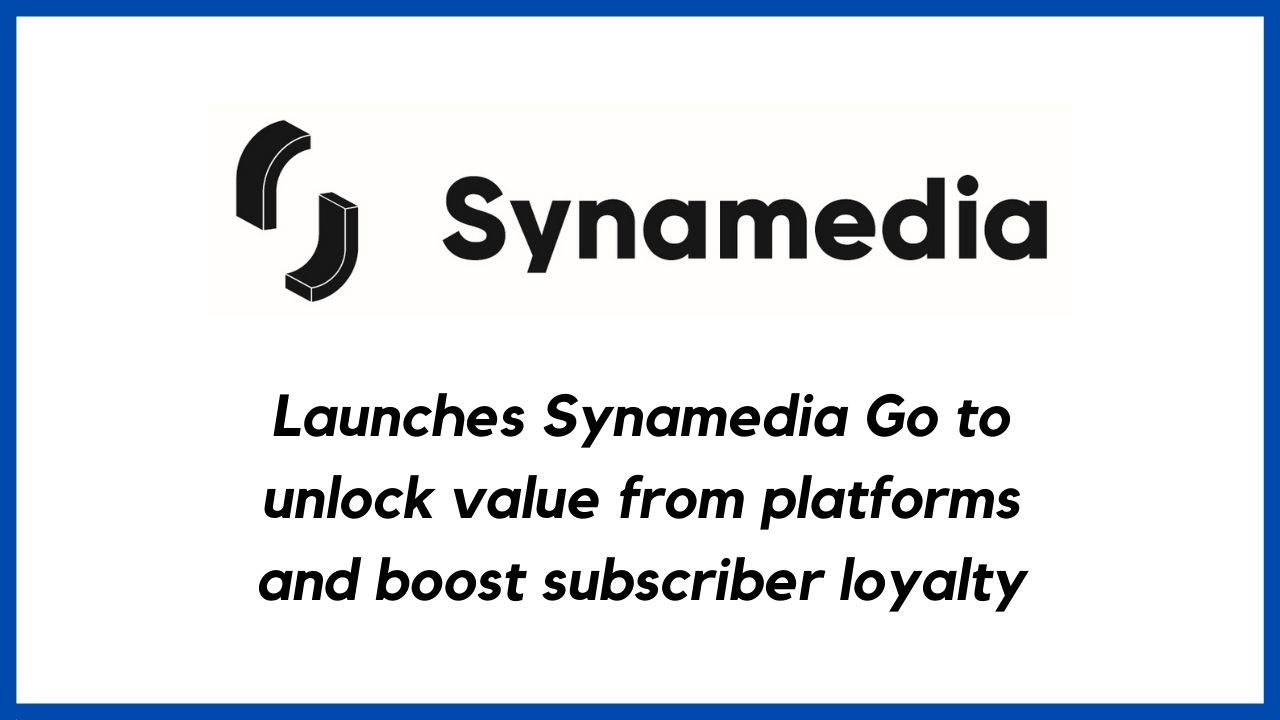 Synamedia launches Synamedia Go to unlock value from platforms to boost subscriber loyalty