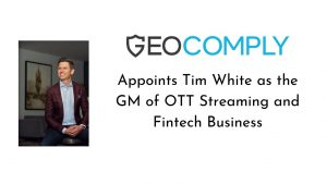 Tim White Appointed as GeoComply's GM of OTT Streaming and Fintech Business