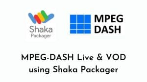 Shaka Packager for MPEG-DASH Packaging - Live and VOD