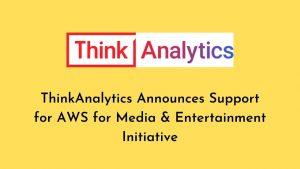 ThinkAnalytics Announces Support for AWS for Media & Entertainment Initiative