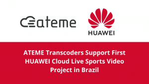 ATEME Transcoders Support First HUAWEI Cloud Live Sports Video Project in Brazil