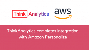 ThinkAnalytics completes integration with Amazon Personalize