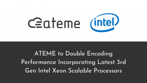 ATEME Collaborates with Intel to Double Encoding Performance Incorporating Latest 3rd Gen Intel Xeon Scalable Processors
