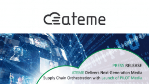 ATEME Delivers Next-generation Media Supply Chain Orchestration with Launch of PILOT media