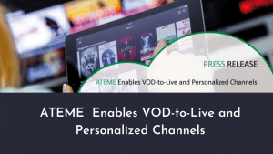 ATEME Enables VOD-to-Live and Personalized Channels