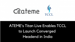 ATEME's Titan Live Enables TCCL to Launch Converged Headend in India