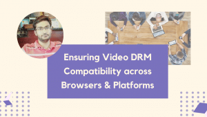 Ensuring Video DRM Compatibility across Browsers & Platforms