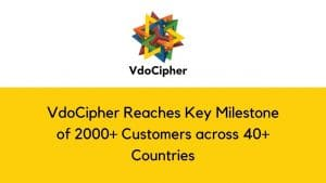 VdoCipher Reaches Key Milestone of 2000+ Customers across 40+ Countries