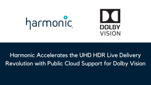 Harmonic Accelerates the UHD HDR Live Delivery Revolution with Public Cloud Support for Dolby Vision