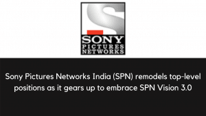 Sony Pictures Networks India (SPN) remodels top-level positions as it gears up to embrace SPN Vision 3.0
