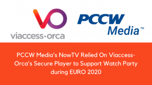 PCCW Media's NowTV Relied On Viaccess-Orca's Secure Player to Support Watch Party during EURO 2020