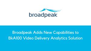 Broadpeak Adds Major New Capabilities to BkA100 Video Delivery Analytics Solution