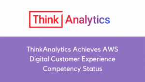 ThinkAnalytics Achieves AWS Digital Customer Experience Competency Status