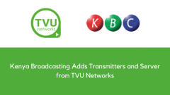 Kenya Broadcasting Adds Transmitters and Server from TVU Networks to Expand its Up-to-the-Minute Live News Coverage and Streaming Capacity